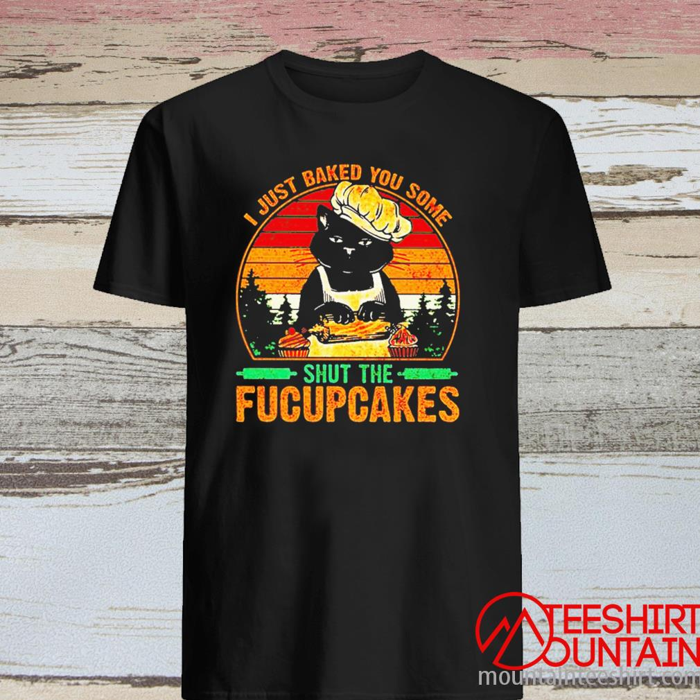 Cat I Just Baked You Some Shut The Fucupcakes Vintage Shirt