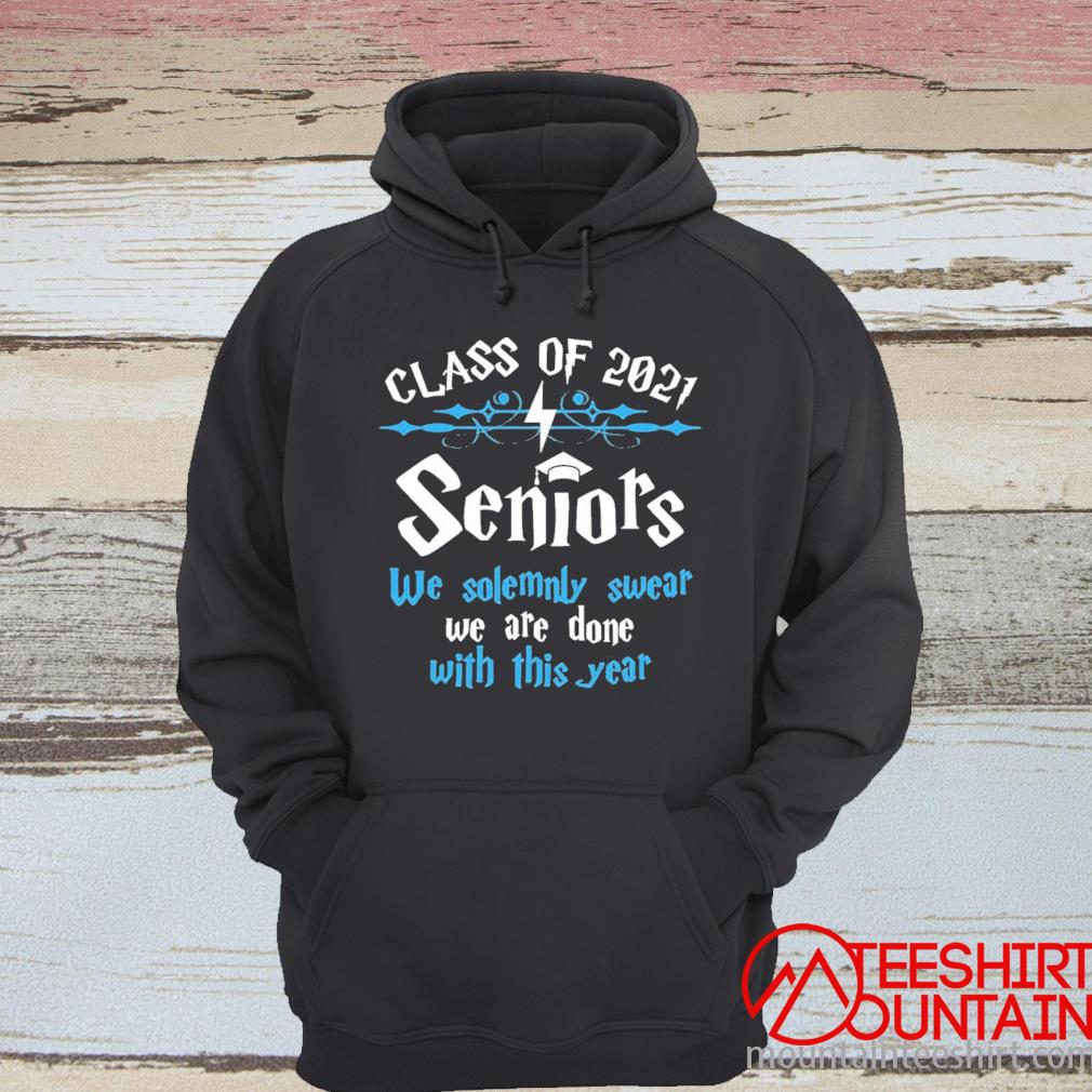 Class Of 2021 Seniors We Solemnly Swear We Are Done With This Year Shirt hoodie
