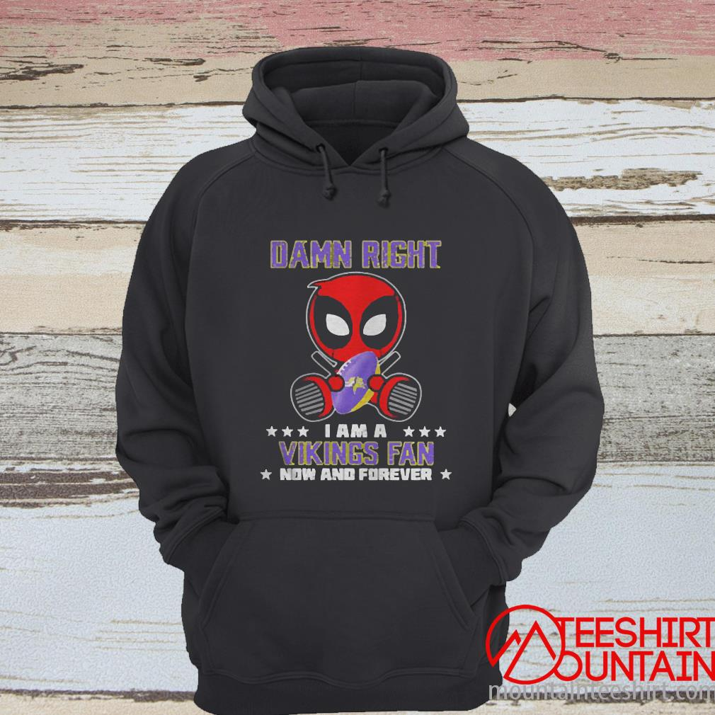 Damn Right I AM A Vikings Fan Now And Forever Stars Deadpool Shirt hoodie