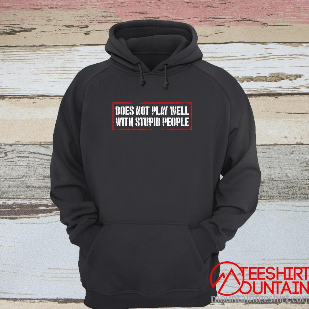 Does Not Play Well With Stupid People Shirt hoodie