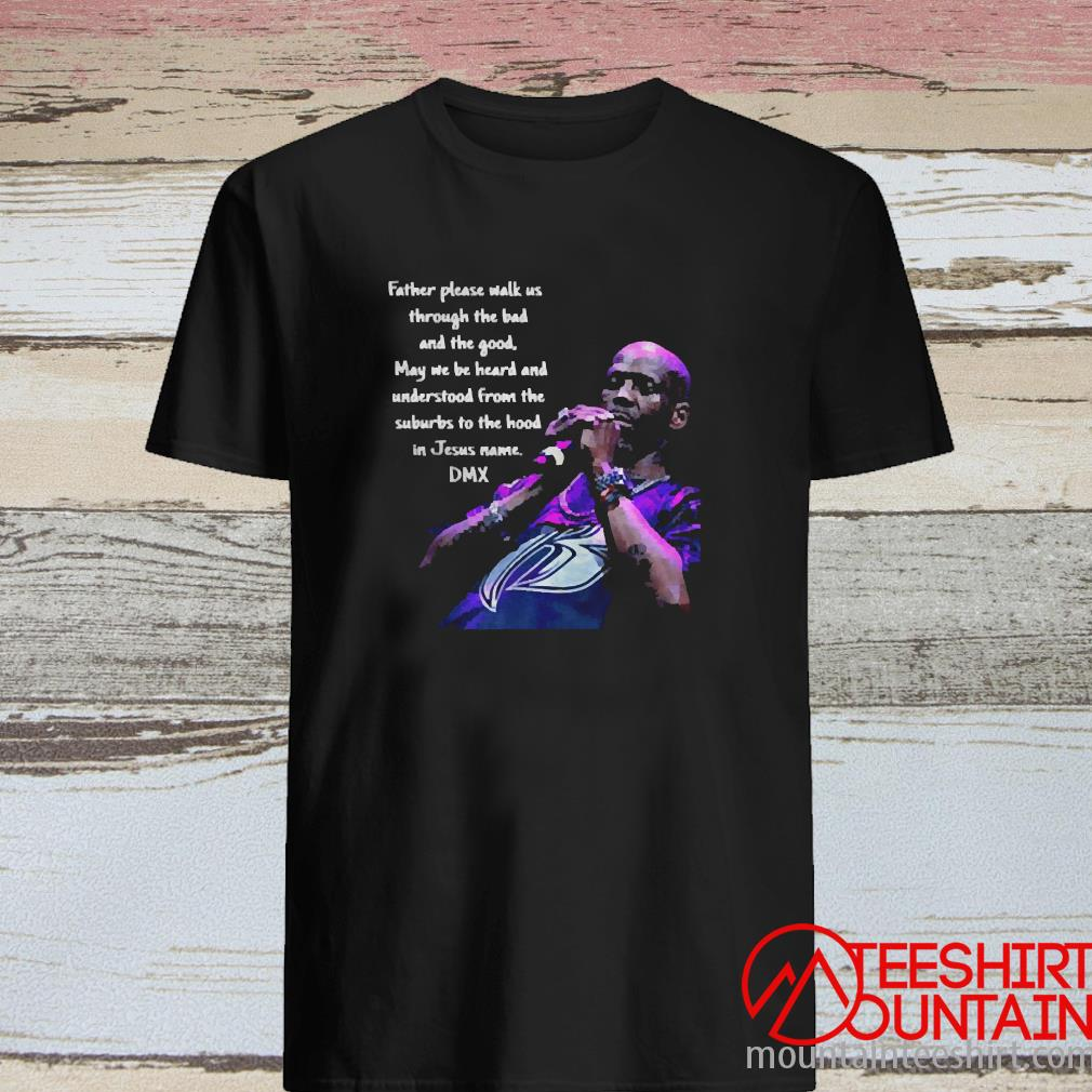 Father Please Walk Us Through The Bad And The Good May We Be Heard And Understood From The Suburds To The In Jesus Name Dmx Shirt