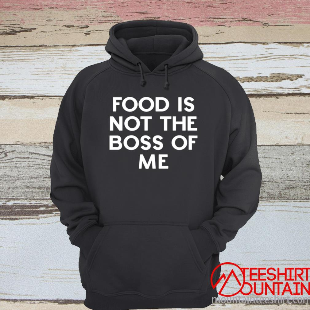 Food Is Not The Boss Of Me Shirt hoodie