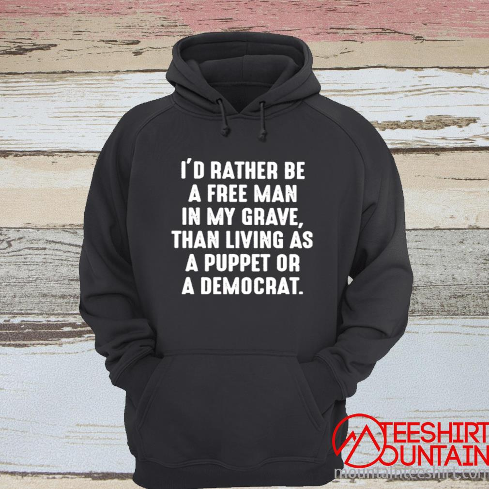 I'd Rather Be A Free Man In My Grave Than Living As A Puppet Or A Democrat Shirt hoodie