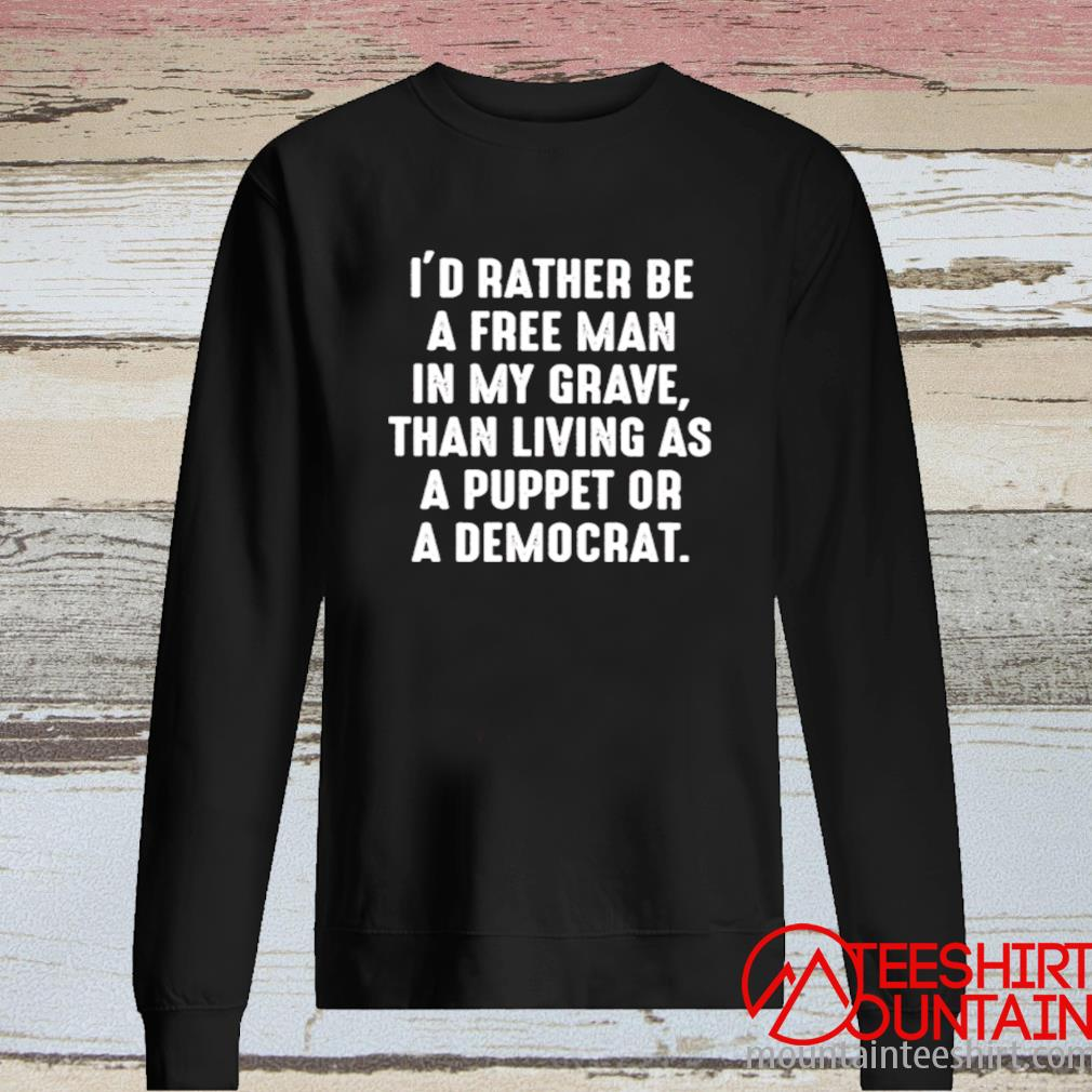 I'd Rather Be A Free Man In My Grave Than Living As A Puppet Or A Democrat Shirt long sleeve