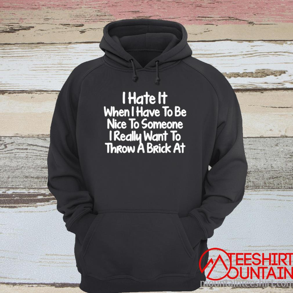I Hate It When I Have To Be Nice To Someone I Really Want To Throw A Brick At Shirt hoodie