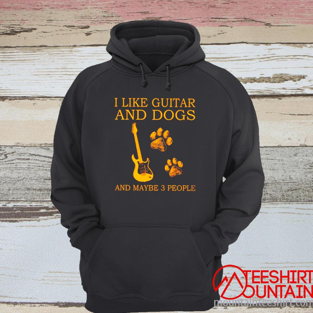 I Like Guitar And Dogs And Maybe 3 People Shirt hoodie