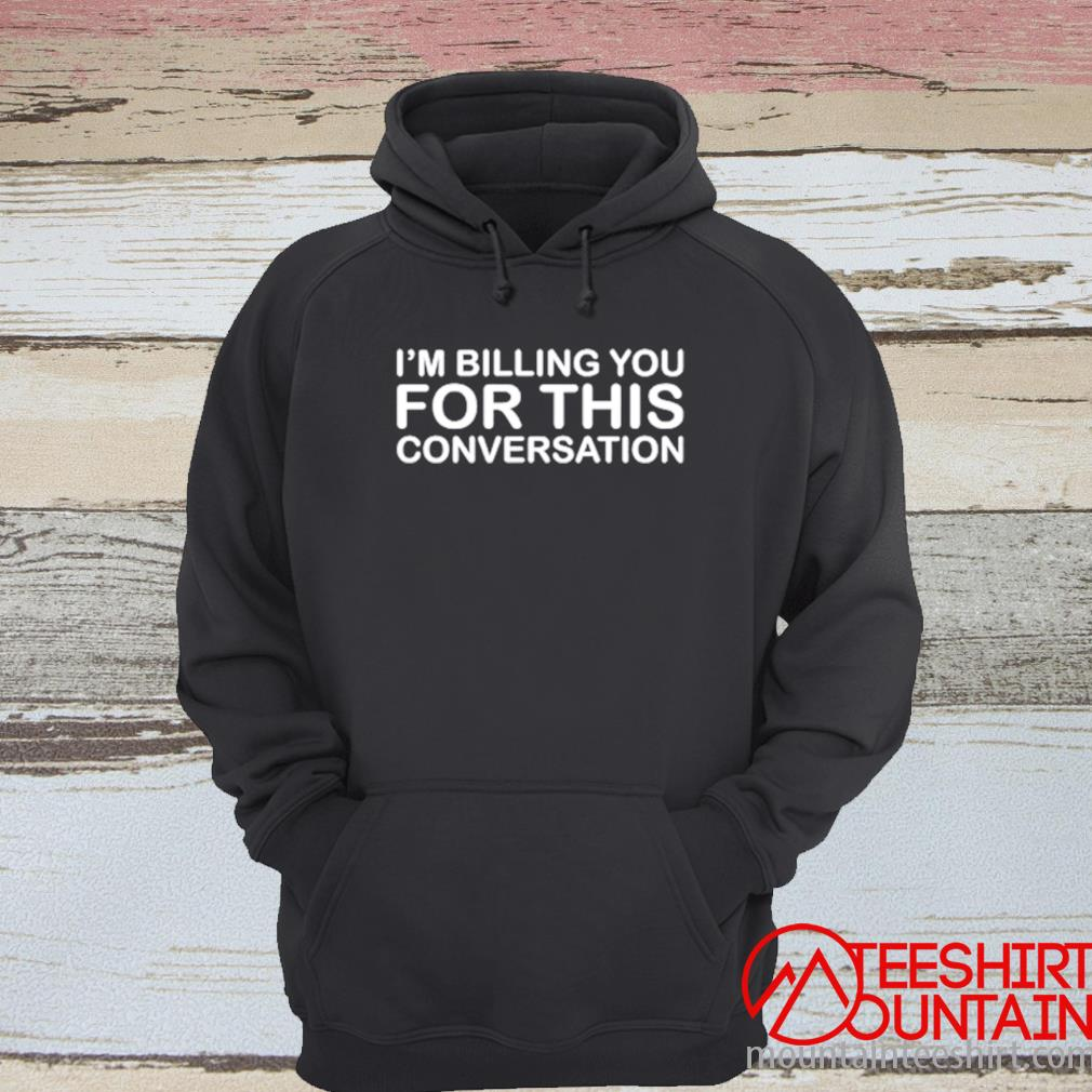 I'm Billing You For This Conversation Shirt hoodie