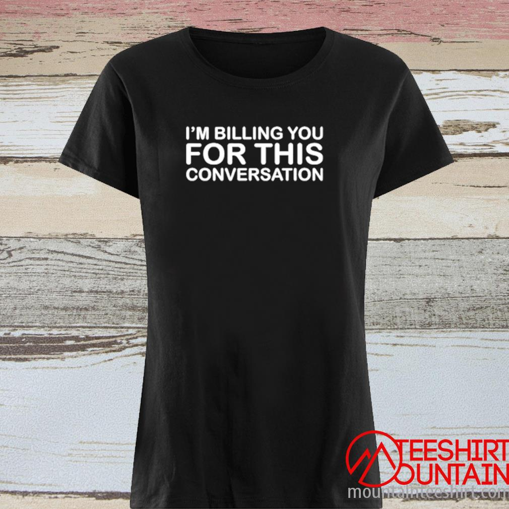 I'm Billing You For This Conversation Shirt ladies tee