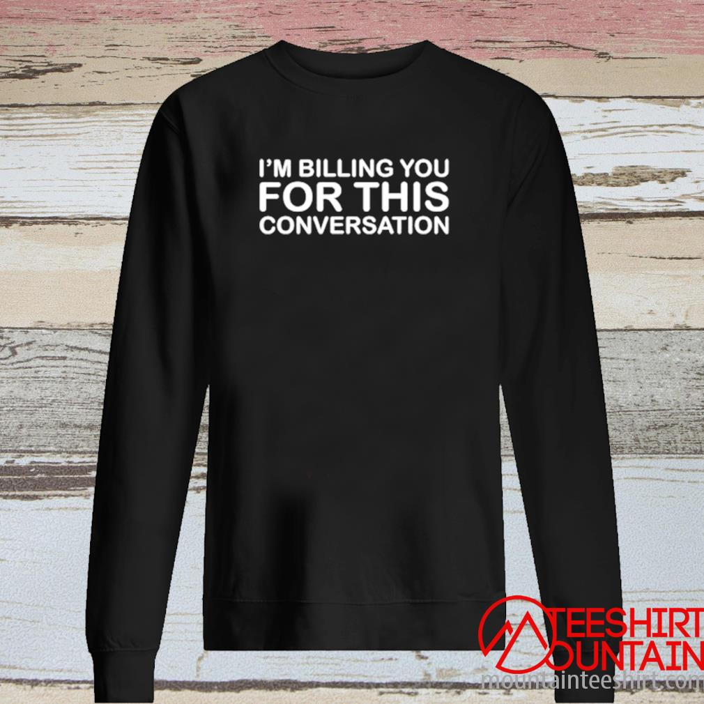 I'm Billing You For This Conversation Shirt long sleeve