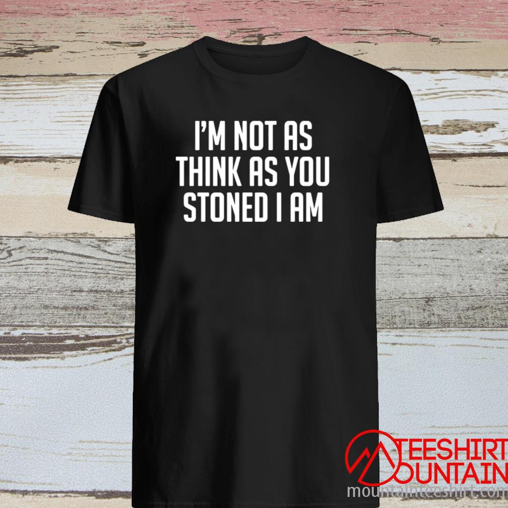 I'm Not As Think As Stoned I Am Shirt