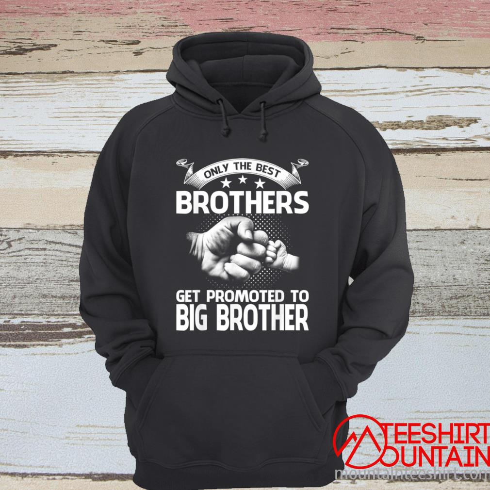 Only The Best Brothers Get Promoted To Big Brother Shirt hoodie