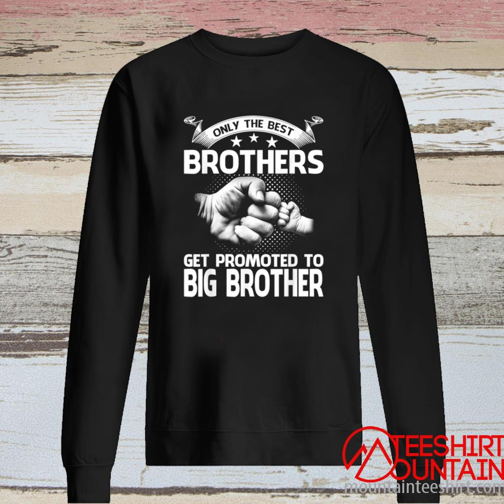 Only The Best Brothers Get Promoted To Big Brother Shirt long sleeve