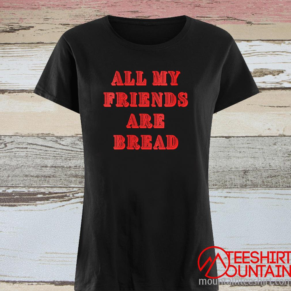 All My Friends Are Bread Cute Foodie Carb Shirt ladies tee