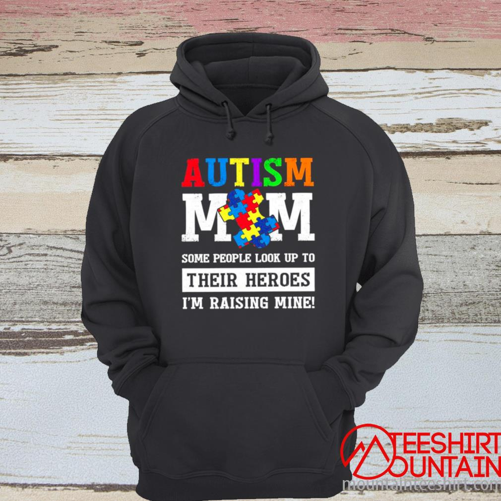 Autism Mom Some People Look Up To Their Heroes I'm Raising Mine Shirt hoodie