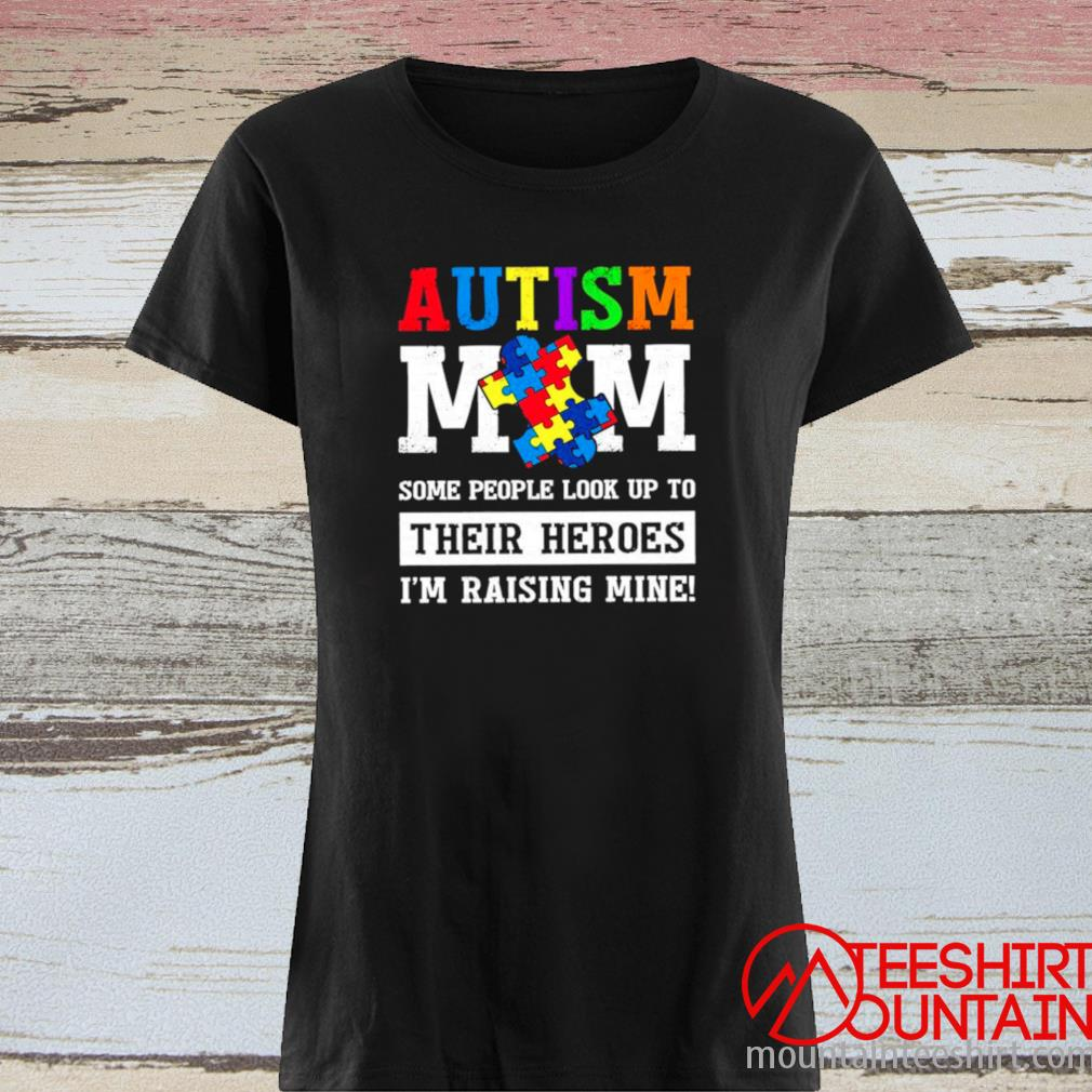 Autism Mom Some People Look Up To Their Heroes I'm Raising Mine Shirt ladies tee