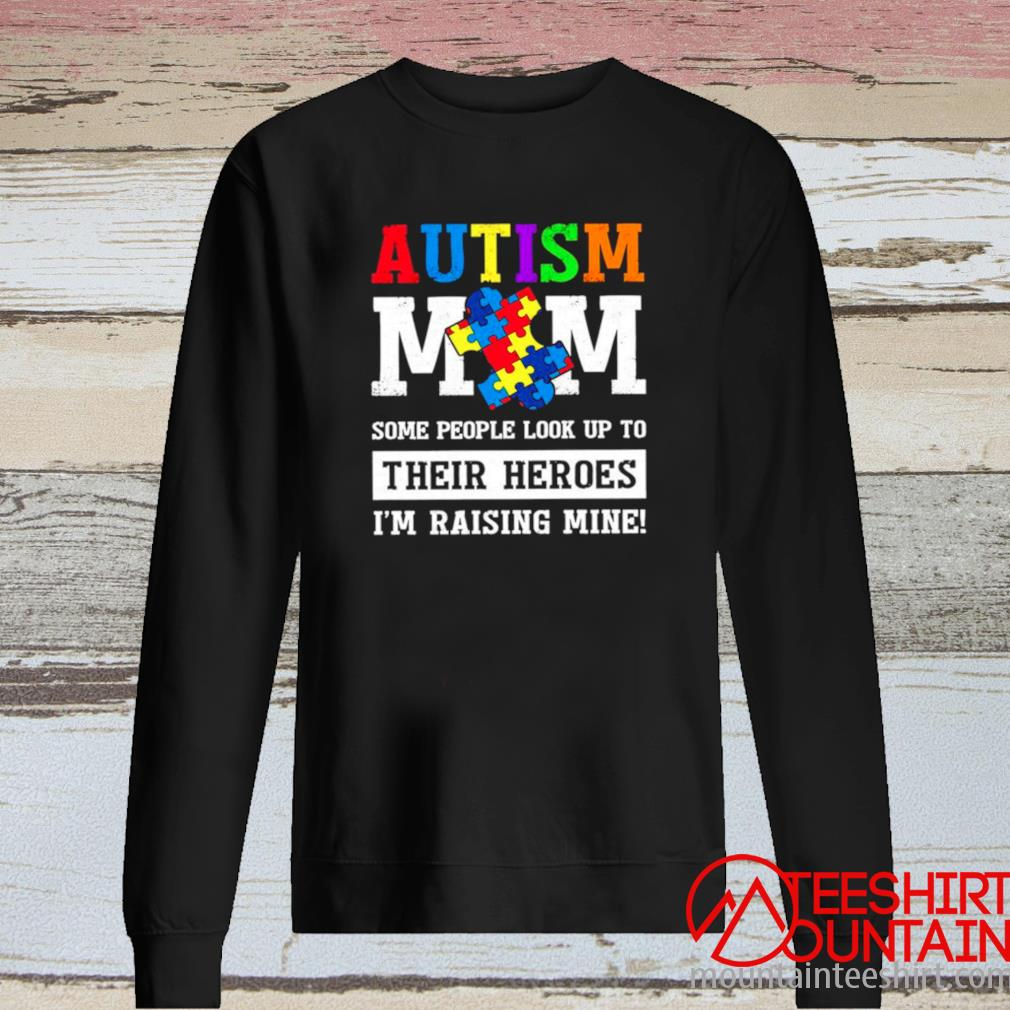 Autism Mom Some People Look Up To Their Heroes I'm Raising Mine Shirt long sleeve