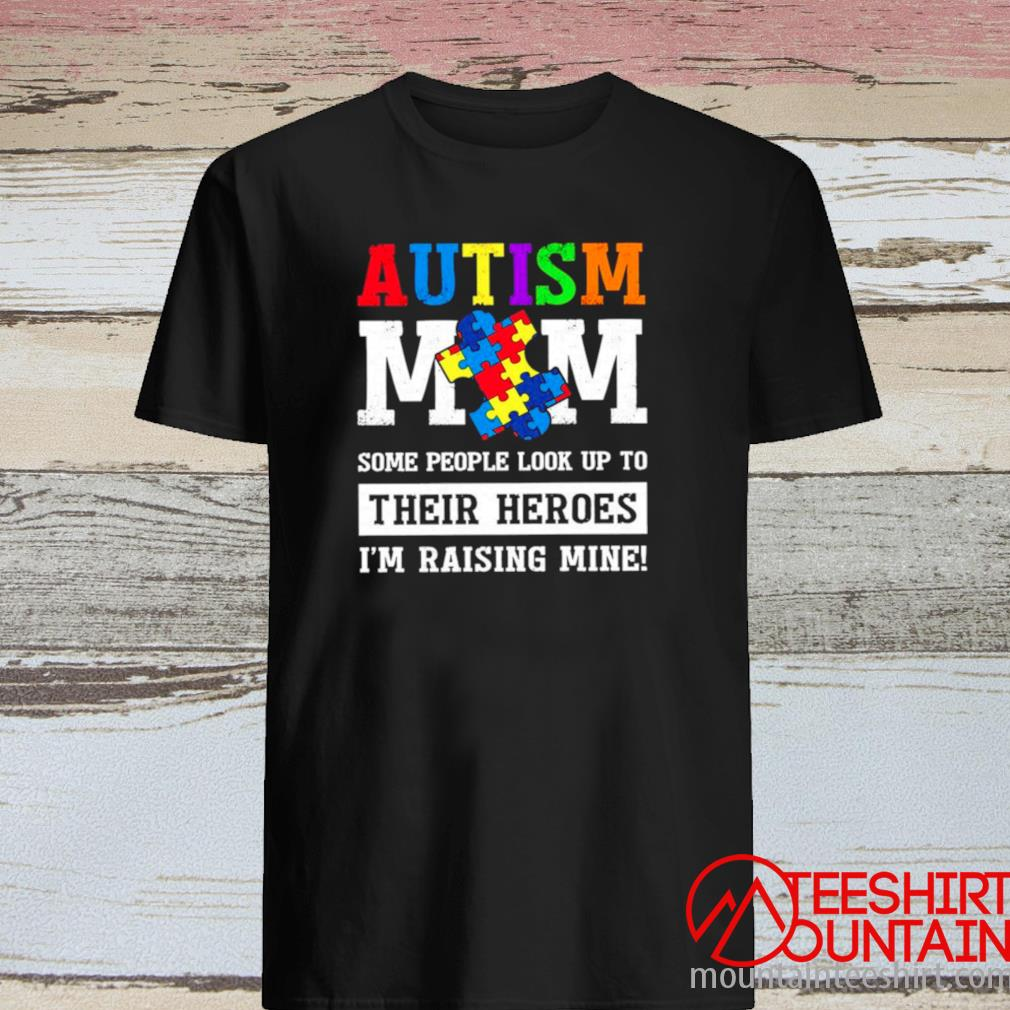 Autism Mom Some People Look Up To Their Heroes I'm Raising Mine Shirt