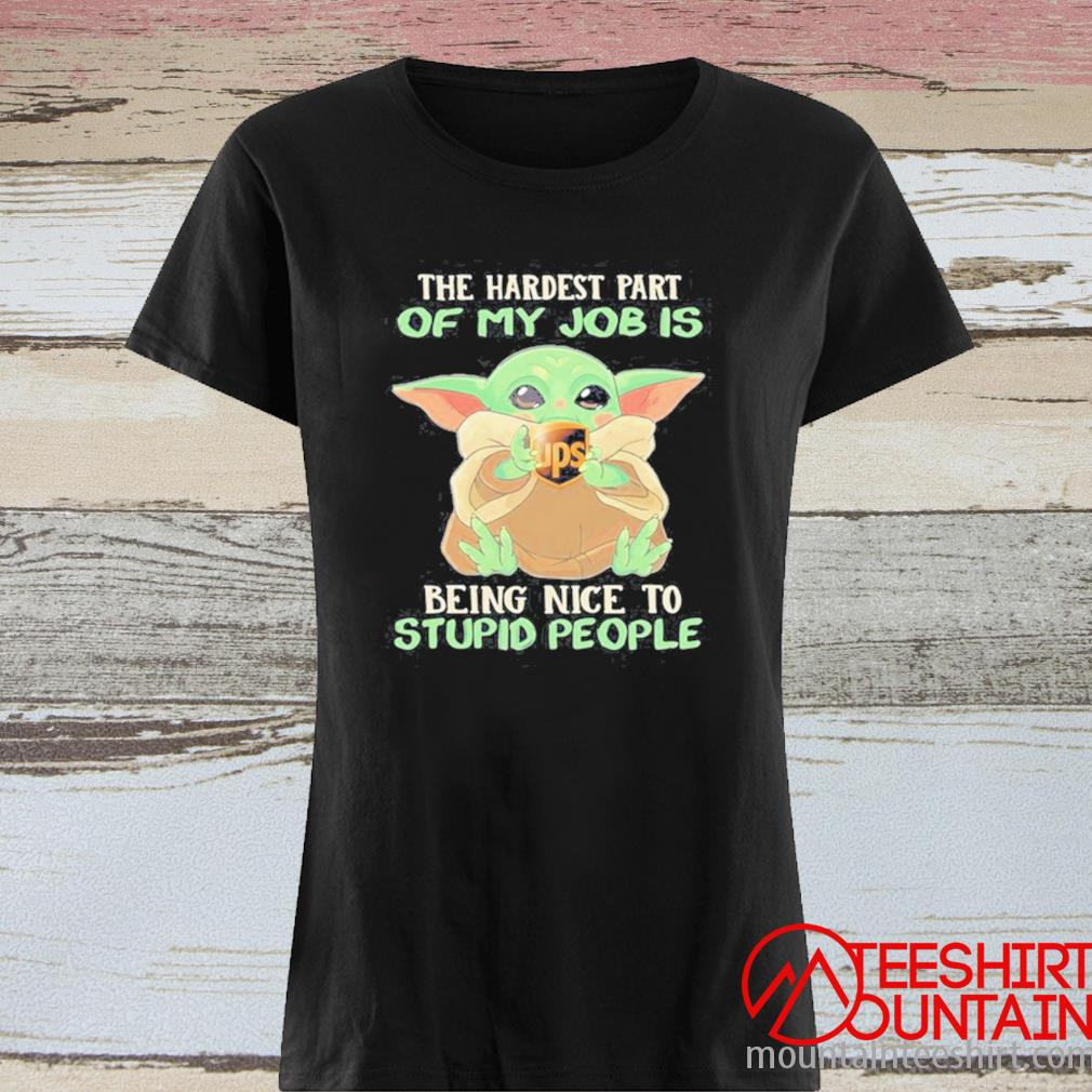 Baby Yoda Hug Ups The Hardest Part Of My Job Is Being Nice To Stupid People Shirt ladies tee