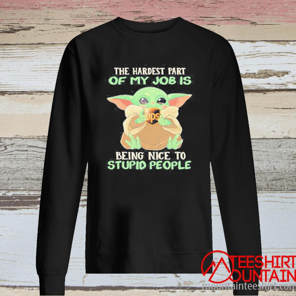 Baby Yoda Hug Ups The Hardest Part Of My Job Is Being Nice To Stupid People Shirt long sleeve