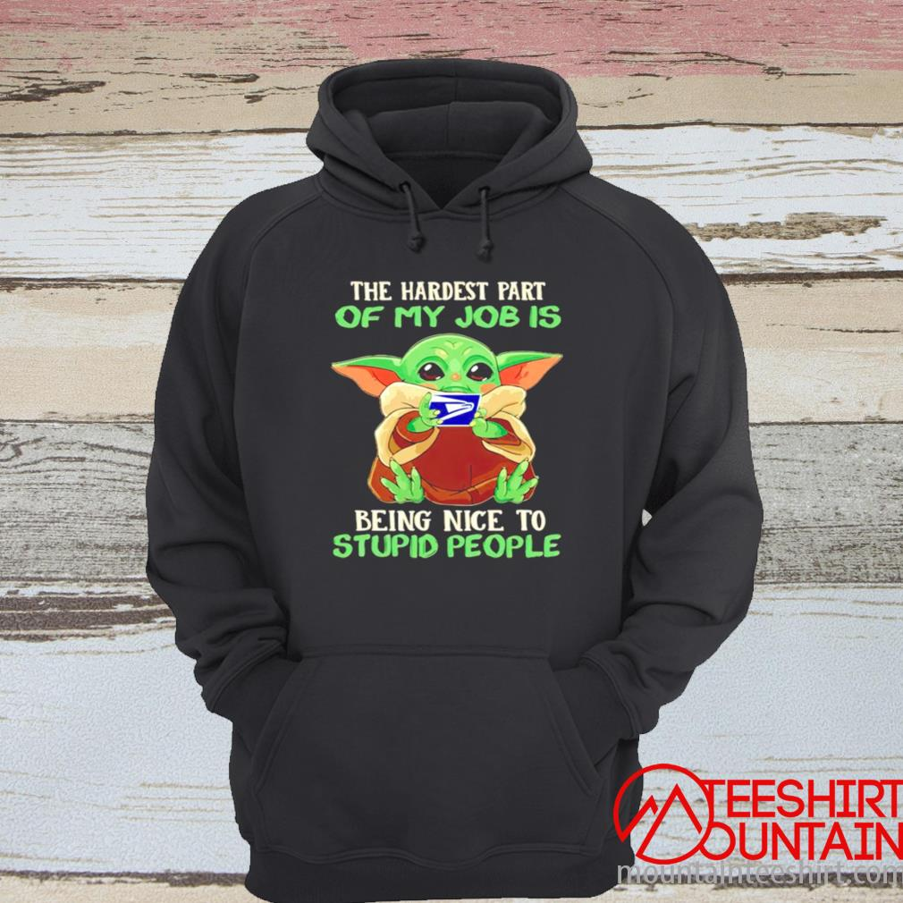 Baby Yoda Usps The Hardest Part Of My Job Is Being Nice To Stupid People Shirt hoodie