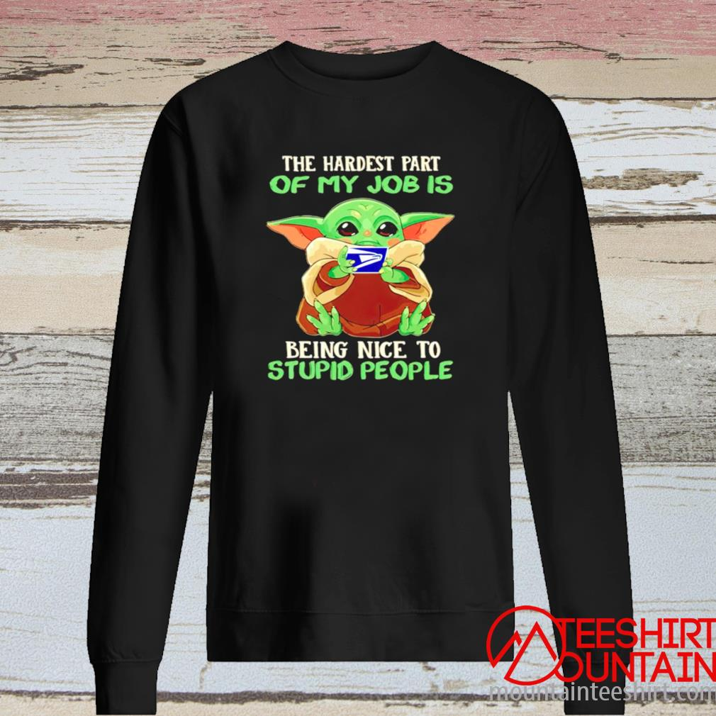 Baby Yoda Usps The Hardest Part Of My Job Is Being Nice To Stupid People Shirt long sleeve