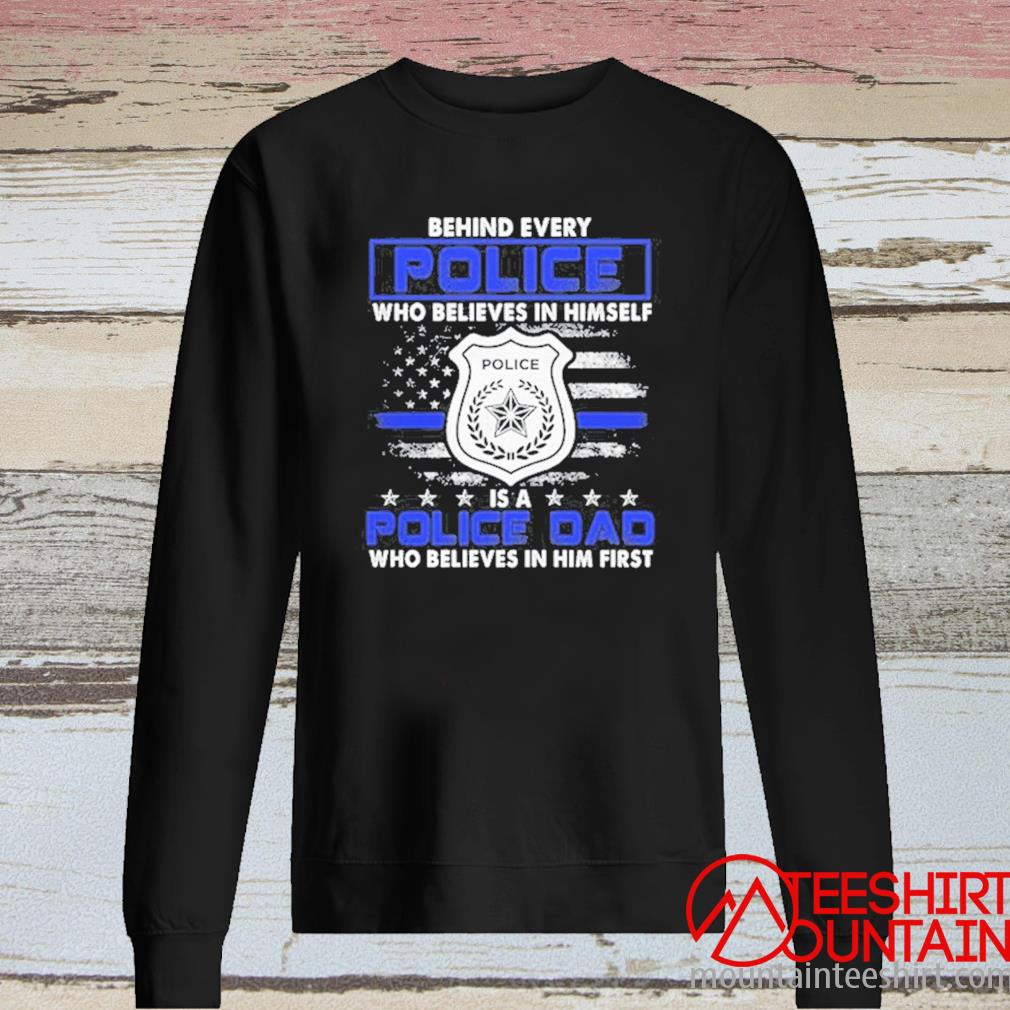 Behind Every Police Who Believes In Himself Is A Police Dad American Flag Shirt long sleeve