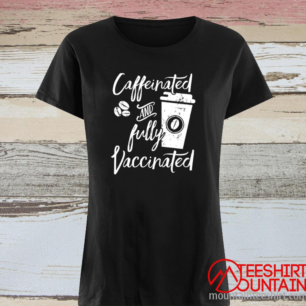 Caffeinated And Fully Vaccinated Shirt ladies tee