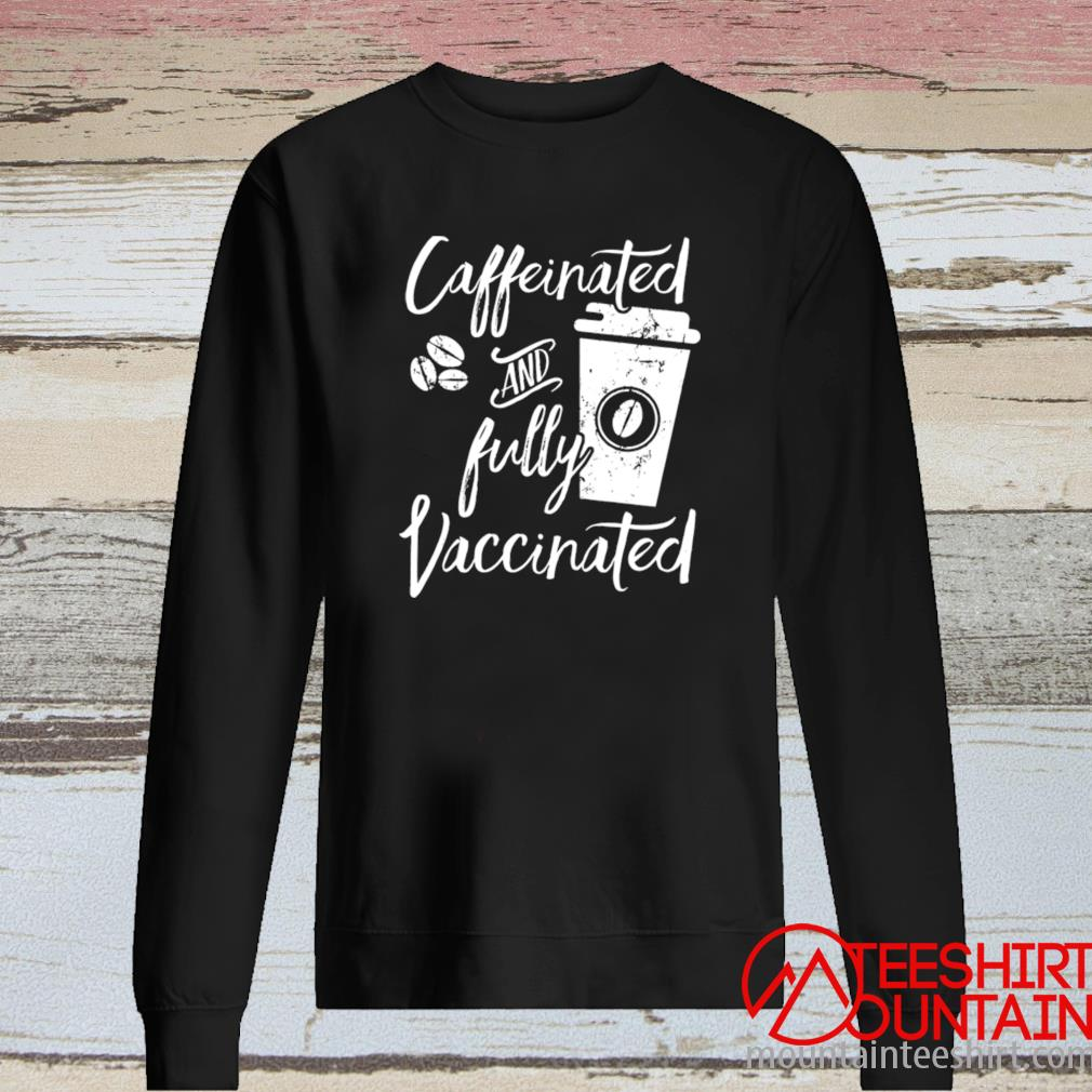Caffeinated And Fully Vaccinated Shirt long sleeve