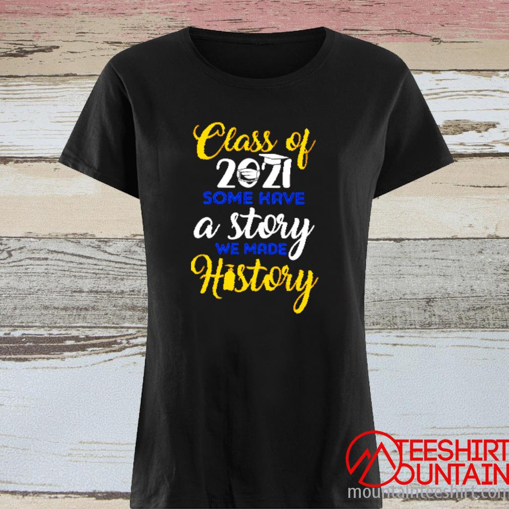 Class Of 2021 Some Have A Story We Made History Shirt ladies tee