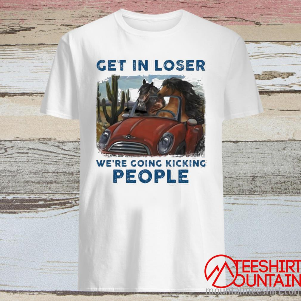 Horse Get In Loser We're Going Kicking People Shirt