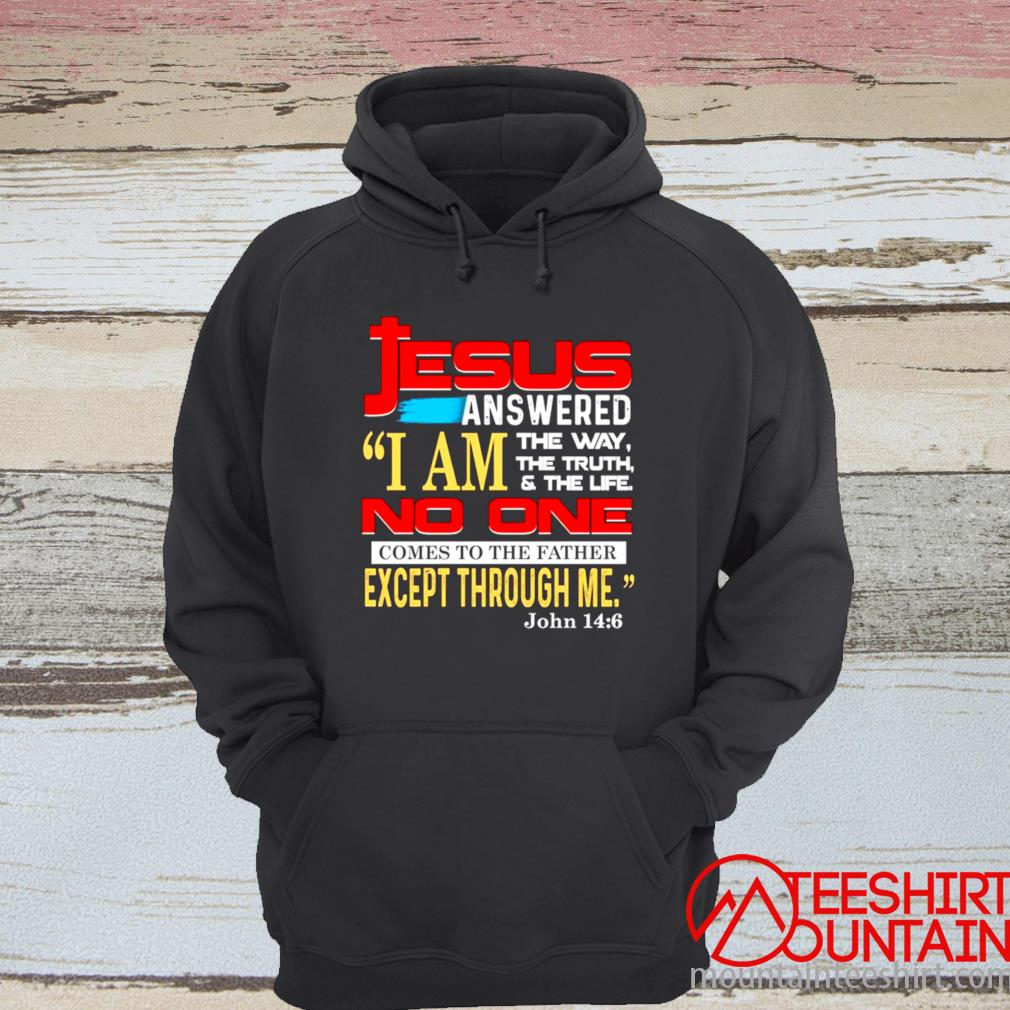 Jesus Answered I Am The Way The Truth And The Life No One Comes To The Father Except Through Me Shirt hoodie