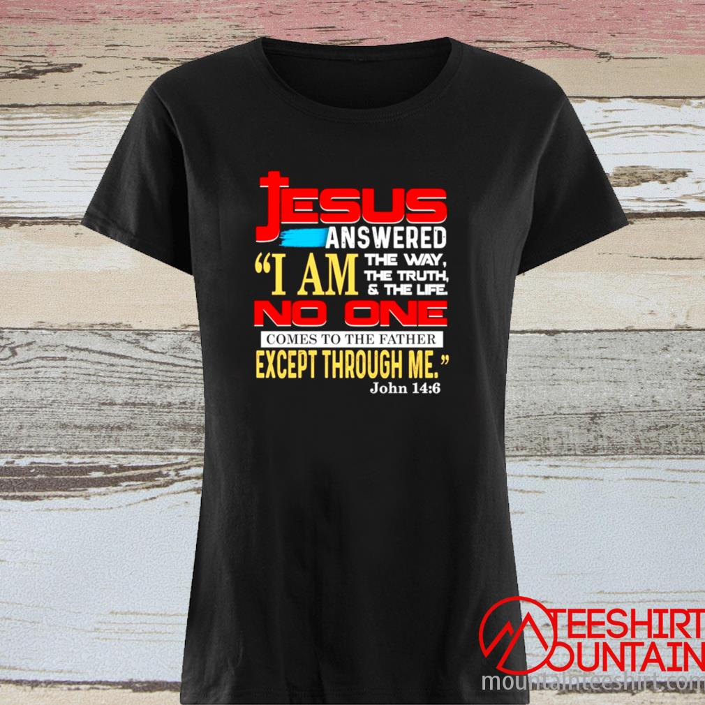 Jesus Answered I Am The Way The Truth And The Life No One Comes To The Father Except Through Me Shirt ladies tee