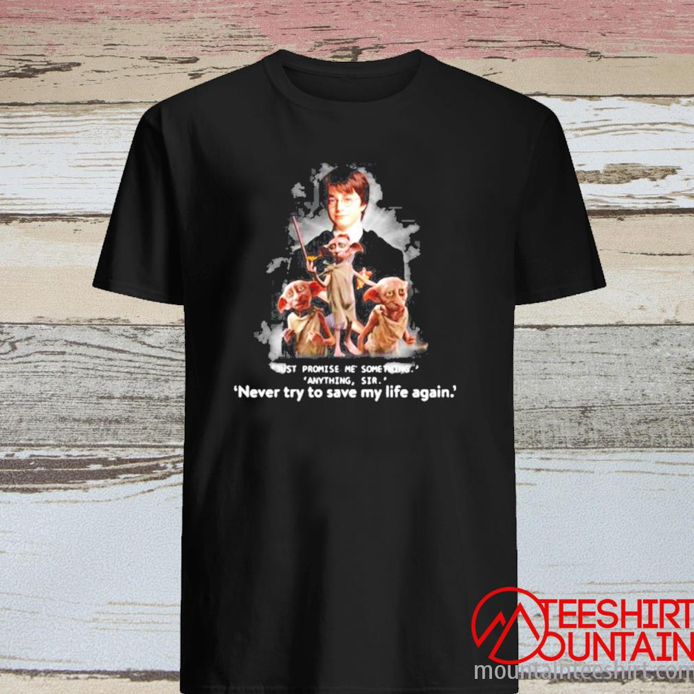 Just Promise Me Something Anything Sir Never Try To Save My Life Again Harry Potter Shirt