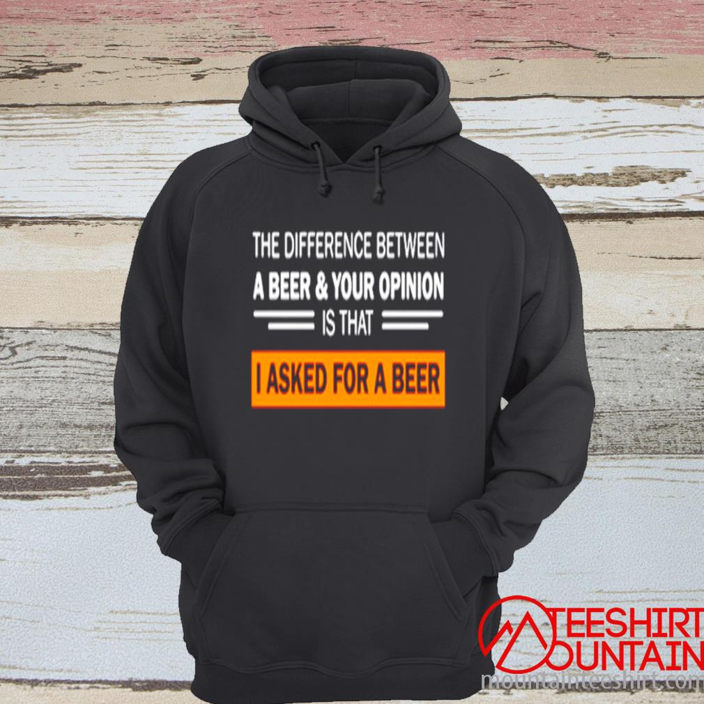 The Difference Between A Beer And Your Opinion Is That I Asked Foz A Beer Shirt hoodie